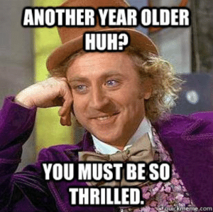 19 Very Funny Sis Birthday Meme Images and Pictures | MemesBoy: ANOTHER YEAR OLDER  HUHP  YOU MUST BE SO  THRILLED  uickmeme.com 19 Very Funny Sis Birthday Meme Images and Pictures | MemesBoy