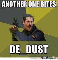 Another one: ANOTHERONE BITES  DE DUST  memecenter.com MemetenterL