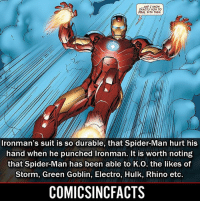 Batman, Disney, and Green Goblin: ...ANP I KNOW  EXACTLY HOW TO  DEAL WITH THEM  Ironman's suit is so durable, that Spider-Man hurt his  hand when he punched Ironman. It is worth notingg  that Spider-Man has been able to K.0. the likes of  Storm, Green Goblin, Electro, Hulk, Rhino etc  COMICSINCFACTS I'm watching Spider-Man: Homecoming on Monday (I can't wait)‼️‼️ Notifications For My Account😜👍! - - - - - - - - - - - - - - - - - - - - - - - - Batman Superman DCEU DCComics DeadPool DCUniverse Marvel Flash MarvelComics MCU MarvelUniverse Netflix DeathStroke JusticeLeague StarWars Spiderman Ironman Batman Logan TheJoker Like4Like L4L WonderWoman DoctorStrange Flash JusticeLeague WonderWoman Hulk Disney CW DarthVader Tonystark Wolverine