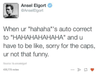 """Be Like, Funny, and Sorry: Ansel Elgort  @Ansel Elgort  When ur """"hahaha""""'s auto correct  to """"HAHAHAHAHAHA"""" and u  have to be like, sorry for the caps,  ur not that funny.  Source: its anseleigort  430,775 notes"""