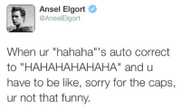 """Be Like, Funny, and Sorry: Ansel Elgort  @AnselElgort  When ur """"hahaha""""'s auto correct  to """"HAHAHAHAHAHA"""" and u  have to be like, sorry for the caps,  ur not that funny."""