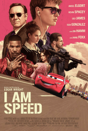 Cars, Jamie Foxx, and Pope Francis: ANSEL ELGORT  KEVIN SPACEY  LILY JAMES  EIZA GONZALEZ  with JON HAMM  and JAMIE FOXX  DOWNTOW  ATLANTA  Written and Directed by  DGAR WRIGHT  I AM  SPEED  DRIVER JON BERNTHALRANCINE MAISIER  AREOGAR  COURTNEY HOFEMANPA MACHUSS AGE JONATHAN AMOS  PRIOR IA CHABIN MICHELIE WRIGHT  ARCUS ROWLAND L POPE ASE  BEVAN ERIC FELINEREOGAR WIRIGHT  DRISAR  SONY  #BabyDriverMovie  WORKING TITLE  MRC Don't feed me any more lines from Cars. It pisses me off.