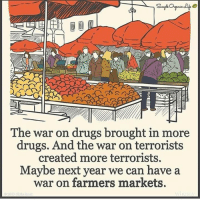 Dank, Drugs, and Http: ANSER  The war on drugs brought in more  drugs. And the war on terrorists  created more terrorists.  Maybe next year we can have a  war on farmers markets. http://www.whosay.com/l/LegbIHg