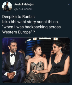 "Friends, Memes, and Europe: Anshul Mahajan  @2794_anshul  Deepika to Ranbir:  Isko bhi wahi story sunai thi na,  ""when I was backpacking across  Western Europe""? FRIENDS fans will get this"