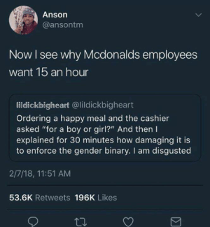 "Funny, McDonalds, and Tumblr: Anson  @ansontm  Now I see why Mcdonalds employees  want 1b an hour  lildickbigheart @lildickbigheart  Ordering a happy meal and the cashier  asked ""for a boy or girl?"" And then I  explained for 30 minutes how damaging it is  to enforce the gender binary. I am disgusted  2/7/18, 11:51 AM  53.6K Retweets 196K Likes"