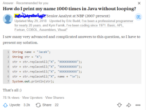 "Saw, Java, and Been: Answer Recommended for you  How do I print my name 1000 times in Java without looping?  X  Senior Analyst at NBP (2007-present)  Updated May 29, 2018 - Upvoted by Eric Budd, I've been a professional programmer  for nearly 20 years. and Kym Farnik, I've been coding since 1971. Basic, APL  Fortran, COBOL, Assemblers, Visual  I saw many very advanced and complicated answers to this question, so I have to  present my solution  1 String name  ""Jacek"";  2 String str  ""X""  str.replaceAll(""X"", ""XXxXxxxxxx"")  str.replaceAll(""X"", ""XXxXxxxxxx"")  str  4  str  str.replaceAll(""X"", ""XXXXxxxxx"");  str  str.replaceAll(""x"",  ""\n"");  6  str  name +  7 System.out.println (str);  That's all  78.1k views - View Upvoters View Sharers  Share 22  Upvote 3.2k  000 Well played pal but Doesn't replaceAll() uses loop internally?"