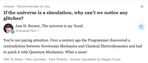 Megan, Contradiction, and Quantum Mechanics: Answer Recommended for you  If the universe is a simulation, why can't we notice any  glitches?  Jess H. Brewer, The universe is my hood.  Ổ Answered Nov 1  You're not paying attention. Over a century ago the Programmer discovered a  contradiction between Newtonian Mechanics and Classical Electrodynamics and had  to patch it with Quantum Mechanics. What a mess!  269.7k Views View Upvoters View Sharers Answer requested by Megan Duval If the universe is a simulation, why cant we notice any glitches?