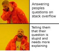 Questions, Stack, and Stack Overflow: Answering  peoples  questions on  stack overflow  Telling them  that their  question is  stupid and  needs more  explaining Literally everyone on stack overflow