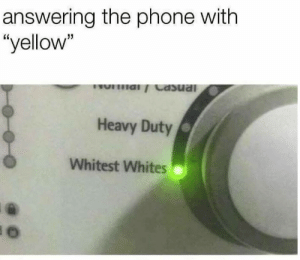 "Phone, Yellow, and Yup: answering the phone with  ""yellow""  Heavy Duty  Whitest Whites Yup"