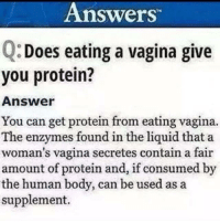 The internet NEVER lies. 😬: Answers  Does eating a vagina give  you protein?  Answer  You can get protein from eating vagina.  The enzymes found in the liguid that a  woman's vagina secretes contain a fair  amount of protein and, if consumed by  the human body, can be used as a  supplement. The internet NEVER lies. 😬