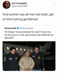 El Chapo, Fucking, and Trash: Ant Campbell  @acampbell68  And women say all men are trash, get  on this fucking gentleman  Newsweek@Newsweek  'El Chapo' has promised he won't have any  of the jurors in his upcoming trial killed bit.ly/  2BvtD2T  DEA  HSI  CE 😂😂💀 elchapo