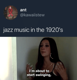 Music In: ant  @kawaiistew  jazz music in the 1920's   I'm about to  start swinging,