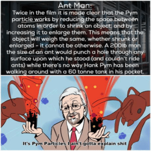 Shit, Space, and Ants: Ant Man:  Twice in the film it is made clear that the Pym  particle works by reducing the space between  atoms in order to shrink an object, and by  increasing it to enlarge them. This means that the  object will weigh the same, whether shrunk or  enlarged - it cannot be otherwise. A 200ib man  the size of an ant would punch a hole through any  surface upon which he stood (and couldn't ride  ants) while there's no way Hank Pym has been  walking around with a 60 tonne tank in his pocket  It's Pym Particle  I  s ain't gotta explain shit Pym Particles ????