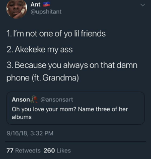 Ass, Dank, and Definitely: Ant  @upshitant  1. I'm not one of yo lil friends  2. Akekeke my ass  3. Because you always on that damn  phone (ft. Grandma)  Anson, @ansonsart  Oh you love your mom? Name three of her  albums  9/16/18, 3:32 PM  77 Retweets 260 Likes He definitely know by kejjloaf MORE MEMES