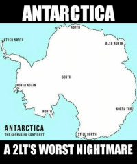 Don't forget northy north and mostly north: ANTARCTICA  R NORTH  OTHER NORTH  ALSO NORTH  SOUTH  NORTH AGAIN  NORTH TOO  NORTH  ANTARCTICA  STILL NORTH  THE CONFUSING CONTINENT  A 2LTS WORSTNIGHTMARE Don't forget northy north and mostly north