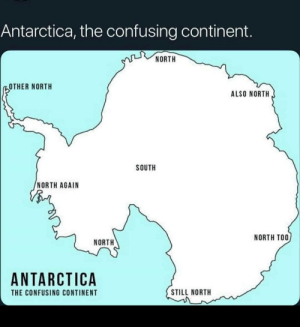 Uh huh …: Antarctica, the confusing continent.  NORTH  OTHER NORTH  ALSO NORTH  SOUTH  NORTH AGAIN  NORTH TOO  NORTH  ANTARCTICA  STILL NORTH  THE CONFUSING CONTINENT Uh huh …