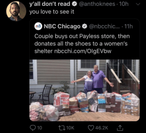 Chicago, Love, and Shoes: @anthoknees 10h  y'all don't read  you love to see it  5NBC Chicago  @nbcchic... .11h  CHICAGO  Couple buys out Payless store, then  donates all the shoes to a women's  shelter nbcchi.com/OlgEVbw  10  L10K  46.2K Warms the heart