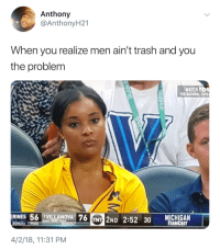 Blackpeopletwitter, Trash, and Michigan: Anthony  @AnthonyH21  When you realize men ain't trash and you  the problem  WATCH bs  OR RATIONAL COVE  RINES 56 VILLANOVA 76 INT 2ND 2:52 30 TANCAST  MICHIGAN  4/2/18, 11:31 PM <p>Wake Up Call (via /r/BlackPeopleTwitter)</p>
