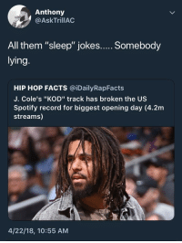 "Blackpeopletwitter, Facts, and Spotify: Anthony  @AskTrillAC  lying  HIP HOP FACTS @iDailyRapFacts  J. Cole's ""KOD"" track has broken the US  Spotify record for biggest opening day (4.2m  streams)  4/22/18, 10:55 AM <p>countin' up them sales 🤧 (via /r/BlackPeopleTwitter)</p>"