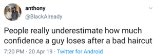 20-Apr: anthony  @BlackAlready  People really underestimate how muclh  confidence a guy loses after a bad haircut  7:20 PM -20 Apr 19 Twitter for Android