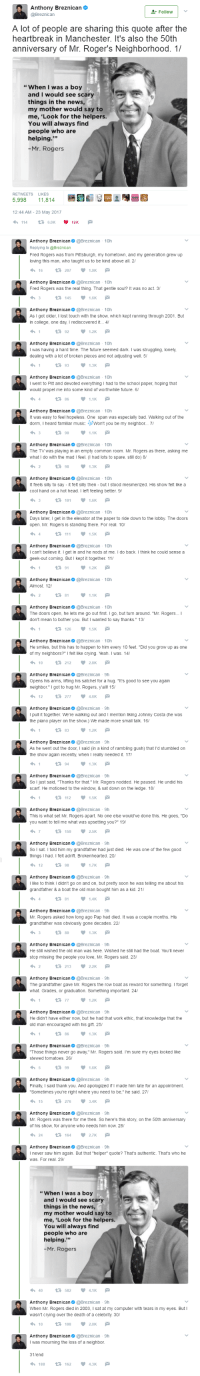 """Bad, Crying, and Ether: Anthony Breznican  A lot of people are sharing this quote after the  heartbreak in Manchester. It's also the 50th  anniversary of Mr. Roger's Neighborhood. 1/  """" When I was a boy  and I would see scary  things in the news  my mother would say to  me, 'Look for the helpers.  You will always find  people who are  -Mr.Rogers  2 44 AM-23 May 2017  Anthony Breenicanoreznican on  Fred Ropers was from Ptsburgh, my homesown, and my generation grew up  oving tnis man, who taugint us to be kind above all 2  Anthony Breznican@reznican 10h  Fred Rogers was the real thing. That gentie sour? ie was no act. 3  Anthony Breznicnreznican 10h  As ' got older ' iost touch-ith the show which kept ณnning trough 2001 But  n conege. one day Ireciscovered it 4  Anthony Breznican  I was having a hand time. The future seemed dark. I was strugging lonely  dealing with ฮ lot of broken pieces and not aduong wel 5'  Anthony Breznican@ @Breznean  10η  went to Pitt and devoted everything I had to the school paper, hoping that  would propel me into some kind of worthwhle future.  t was easy to feel hopeless One span was especialy bad. Walking out of the  0om, I heard tamarmusic: wont you be  Anthony Breznican  The Tv was playing in an empty common room Mr. Rogers as there, asking me  what down, the mad I feel Ohad lots to spare 538 do) 8  Anthony Breenican eareznican on  t feels sily to say-it fek sily then but I stood mesmerized His show fek Ike a  ahot head I left feeling better S  Anthony Breznicanareznican 10  Days later, Iget in the elevaor at the paper to ride down to the lobby. The doors  open Mr Rogers is standing there For real 10  Anthony Breznican@ @Breznican 10h  icant beive t 'get i and he nods at me 'd0 back เข¡ k he could sense a  geek-out coming BuI kept it ogemer 11/  Anthony Breznieanareznican 10n  The doors open, he lets me go out rst Ig0, but turn around Mr. Rogers  Anthony Breznicanoreznican 0  He smiles but this has to happen to him every 10O feet Did yo"""