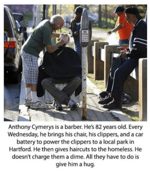 epicjohndoe:  Sometimes, This Is Pretty Much All It Takes To Make Someone's Day: Anthony Cymerys is a barber. He's 82 years old. Every  Wednesday, he brings his chair, his clippers, and a car  battery to power the clippers to a local park in  Hartford. He then gives haircuts to the homeless. He  doesn't charge them a dime. All they have to do is  give him a hug epicjohndoe:  Sometimes, This Is Pretty Much All It Takes To Make Someone's Day