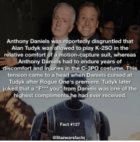 """Cassian forced me to post this. starwarsfacts: Anthony Daniels was reportedly disgruntled that  Alan Tudyk was allowed to play K-2SO in the  relative comfort of a motion-capture suit, whereas  Anthony Daniels had to endure years of  discomfort and injuries in the C-3PO costume. This  tension came to a head when Daniels cursed at  Tudyk after Rogue One's premiere. Tudyk later  joked that a """"F* A  you from Daniels was one of the  highest compliments he had ever received.  Fact #127  @Starwarsfacts Cassian forced me to post this. starwarsfacts"""