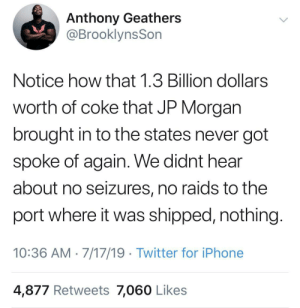 Whiteness is the currency of America: Anthony Geathers  @BrooklynsSon  Notice how that 1.3 Billion dollars  worth of coke that JP Morgan  brought in to the states never got  spoke of again. We didnt hear  about no seizures, no raids to the  port where it was shipped, nothing  10:36 AM 7/17/19 Twitter for iPhone  4,877 Retweets 7,060 Likes Whiteness is the currency of America