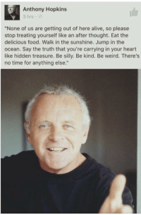 "Alive, Anthony Hopkins, and Food: Anthony Hopkins  3 hrs  ""None of us are getting out of here alive, so please  stop treating yourself like an after thought. Eat the  delicious food. Walk in the sunshine. Jump in the  ocean. Say the truth that you're carrying in your heart  like hidden treasure. Be silly. Be kind. Be weird. There's  no time for anything else."" <p>Cherish your time ❤️</p>"