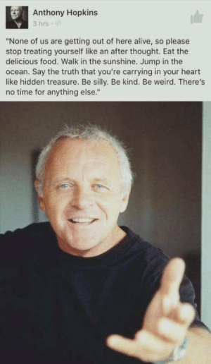 "omg-humor:  Hello Clerice: Anthony Hopkins  3 hrs  ""None of us are getting out of here alive, so please  stop treating yourself like an after thought. Eat the  delicious food. Walk in the sunshine. Jump in the  ocean. Say the truth that you're carrying in your heart  like hidden treasure. Be silly. Be kind. Be weird. There's  no time for anything else."" omg-humor:  Hello Clerice"