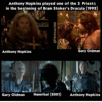 Anthony Hopkins, Memes, and The Voice: Anthony Hopkins played one of the 3 Priests  in the beginning of Bram Stoker's Dracula (1992)  Gary Oldman  Anthony Hopkins  Gary Oldman  Hannibal (2001)  Anthony Hopkins Anthony @anthonyhopkins Hopkins' main role in 1992's {Bram Stoker Dracula} was playing Professor Abraham Van Helsing. He also played (Cesare), the priest who tells Dracula that his wife (Elisabeta) is damned to hell because she committed suicide. He is also the main narrator throughout the film including the voice-over during the intro of the film. 9 years later, Gary Oldman and Hopkins reunited in Ridley Scott's 2001 film Hannibal. This time it's Gary Oldman's character (Mason Verger) who is hunting Anthony Hopkins' character (Dr. Lecter), whereas in Dracula, it was Van Helsing hunting Dracula Movies Films Trivia Cinephiles Cinema CineMark SetDesign MovieProduction Directors Cinematography MovieMaking FilmIndustry Screenplays Actors Actresses MovieBuff FilmCommunity BehindTheScenes FunFacts FilmMaker Moviess Collage TheMoreYouKnow Directing MotionPictures MovieLover Filmset MovieNerd FilmGeek FilmCollection