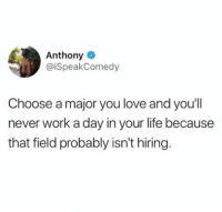 Good advice 😂: Anthony  @iSpeakComedy  Choose a major you love and you'll  never work a day in your life because  that field probably isn't hiring. Good advice 😂