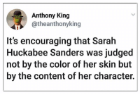 Memes, Content, and 🤖: Anthony King  @theanthonyking  It's encouraging that Sarah  Huckabee Sanders was judged  not by the color of her skin but  by the content of her character.