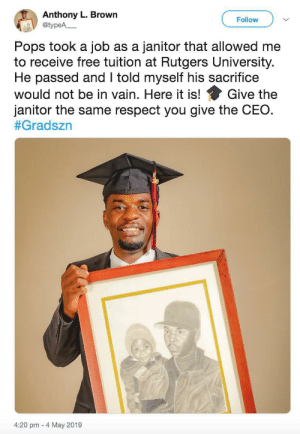 He's cleaning up.: Anthony L. Brown  @typeA  Follow  Pops took a job as a janitor that allowed me  to receive free tuition at Rutgers University.  He passed and I told myself his sacrifice  Give the  would not be in vain. Here it is!  janitor the same respect you give the CEO  #Gradszn  4:20 pm 4 May 2019 He's cleaning up.