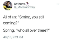 "Blackpeopletwitter, Spring, and Who: Anthony. *  @_MacaroniTony  All of us: ""Spring, you still  coming?  Spring: ""who all over there?""  4/9/18, 9:21 PM <p>Spring Flake (via /r/BlackPeopleTwitter)</p>"