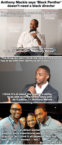 "Fucking, Horses, and Selma, Alabama: Anthony Mackie says 'Black Panther""  doesn't need a black director   onft thinkit's important at all. As a director  your job is to tell a storyb  ARIETY  STUDIC  You know.they didn't get a horse  'Seabiscuit!"" SAnthony Mackie  to direct   ""The thing is, I don't thinkthe race of the director  has to do with their ability to tell a story  I think it's all about the director's ability  to be able to relateto that'story and  do it fustice.Anthony Mackie   CI think men can direct women,  greatest work experiences were with female  directors. SoU think it all depends, May the  best man Sor woman win.  and two ofmy  Anthony Mackie <p><a href=""http://nunyabizni.tumblr.com/post/149713198207/klubbhead-the-blunt-fucking-truth"" class=""tumblr_blog"">nunyabizni</a>:</p><blockquote> <p><a class=""tumblr_blog"" href=""http://klubbhead.tumblr.com/post/149712966903"">klubbhead</a>:</p> <blockquote> <p><a class=""tumblr_blog"" href=""http://the-blunt-fucking-truth.tumblr.com/post/143178875329"">the-blunt-fucking-truth</a>:</p> <blockquote> <p><a class=""tumblr_blog"" href=""http://micdotcom.tumblr.com/post/131958115899"">micdotcom</a>:</p> <blockquote> <p>Wait, did he just compare black people to horses? These comments, unfortunately, aren't that surprising after <b><a href=""http://mic.com/articles/127338/the-avengers-anthony-mackie-says-black-panther-doesn-t-need-a-black-director?utm_source=policymicTBLR&amp;utm_medium=main&amp;utm_campaign=social"">his critique of <i>Selma</i> earlier this year.</a></b></p> </blockquote> <p>No Mit.com, he simply said that gender and race shouldn't matter in story telling.</p> </blockquote> <p>""When a wise man points at the moon, the idiot looks at the finger""</p> <p><br/></p> <p>FFS FOR ETERNITY.</p> </blockquote>  <p>Black man: shares his opinion</p> <p>Mic.com:  Did he just compare black people to horses?<br/></p> <p>The headline is embarrassing even for Mic.<br/></p> </blockquote> <p>I like Anthony Mackie and I like Falcon. Mic.com is full of idiots.</p>"