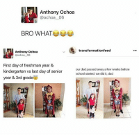 those fucking accounts omg: Anthony Ochoa  ochoa 06  BRO WHAT  transformationfeed  Anthony Ochoa  Ochoa 06  First day of freshman year &  our dad passed away a few weeks before  kindergarten vs last day of senior  school started, we did it, dad  year & 3rd grade those fucking accounts omg