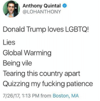 """Donald Trump, Fucking, and Global Warming: Anthony Quintal  @LOHANTHONY  Donald Trump loves LGBTQ!  Lies  Global Warming  Being vile  Tearing this country apart  Quizzing my fucking patience  7/26/17, 1:13 PM from Boston, MA The President of the US thinks that transgender people shouldn't be serving in the military because it's a """"waste of money"""". Donald Trump doesn't give a fuck about """"wasting money"""" when it comes to the US military. The VAST MAJORITY of government funding in the US goes to the military, and the US military receives more of your money than most other countries budgets COMBINED. Not only is that excessive in itself, but when doubled with the fact that the US military has done little other than destabilise the Middle East and murder civilians, its apparent that Donald Trump was never concerned about the 8.4 million dollars spent on transgender people within the military (especially since ten times that is spent on medication for erectile dysfunction). Trump cares about little else then alienating an already marginalised group and catering to his conservative and close minded followers."""