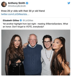 very, very legit: Anthony Smith  @AnthonyBLSmith  three 29 yr olds with their 30 yr old friend  twitter.com/LizGillies/sta...  @LizGillies  Elizabeth Gillies  Yet another highlight from last night: meeting @BernieSanders. What  an honor. Don't forget to VOTE, everybody!! very, very legit
