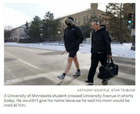 me irl: ANTHONY SOUFFLE, STAR TRIBUNE  A University of Minnesota student crossed University Avenue in shorts  today. He wouldn't give his name because he said his mom would be  mad at him. me irl
