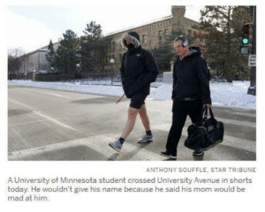 me irl by whicketywack MORE MEMES: ANTHONY SOUFFLE, STAR TRIBUNE  A University of Minnesota student crossed University Avenue in shorts  today. He wouldn't give his name because he said his mom would be  mad at him. me irl by whicketywack MORE MEMES