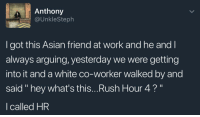 "Asian, Blackpeopletwitter, and Rush Hour: Anthony  @UnkleSteph  to  I got this Asian friend at work and he and l  always arguing, yesterday we were getting  into it and a white co-worker walked by and  said "" hey what's this...Rush Hour 4?""  I called HR <p>No excuses in 2018 (via /r/BlackPeopleTwitter)</p>"