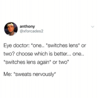 "Doctor, Humans of Tumblr, and Eye: anthony  @xforcades2  Eye doctor: ""one.. *switches lens* or  two? choose which is better... one..  switches lens again* or two""  Me: *sweats nervously*"