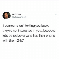 Facts, Memes, and Phone: anthony  @xforcades2  If someone isn't texting you back,  they're not interested in you.. because  let's be real, everyone has their phone  with them 24/7 Facts 😩