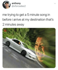 Song, Get, and Away: anthony  @xforcades2  me trying to get a 5 minute song in  before i arrive at my destination that's  2 minutes away Me🎶irl