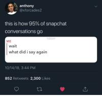 Every damn time: anthony  @xforcades2  this is how 95% of snapchat  conversations go  TODAY  ME  wait  what did i say agairn  10/14/18, 3:44 PM  852 Retweets 2,300 Likes Every damn time