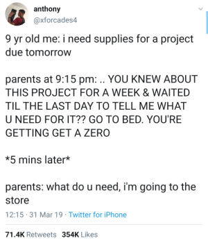 Iphone, Parents, and Twitter: anthony  @xforcades4  9 yr old me: i need supplies for a projedt  due tomorrow  parents at 9:15 pm: .. YOU KNEW ABOUT  THIS PROJECT FOR A WEEK & WAITED  TIL THE LAST DAY TO TELL ME WHAT  U NEED FOR IT?? GO TO BED, YOU'RE  GETTING GET A ZERO  *5 mins later*  parents: what do u need, i'm going to the  store  12:15 31 Mar 19 Twitter for iPhone  71.4K Retweets 354K Likes Thats when you realize the importance of parents