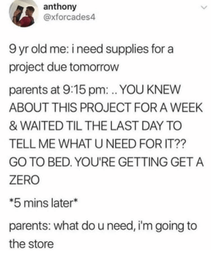Parents, Zero, and Tomorrow: anthony  @xforcades4  9 yr old me: i need supplies for a  project due tomorrow  parents at 9:15 pm: . YOU KNEW  ABOUT THIS PROJECT FOR A WEEK  & WAITED TIL THE LAST DAY TO  TELL ME WHAT U NEED FOR IT??  GO TO BED. YOU'RE GETTING GET A  ZERO  *5 mins later*  parents: what do u need, i'm going to  the store procrastinating since the third grade 😎