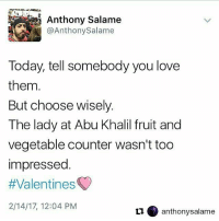 Repost @anthonysalame ・・・ Happy Valentine's Day. valentines: @AnthonySalame  Today, tell somebody you love  them  But choose wisely.  The lady at Abu Khalil fruit and  vegetable counter wasn't too  impressed  #Valentines  2/14/17, 12:04 PM  O anthony salame Repost @anthonysalame ・・・ Happy Valentine's Day. valentines