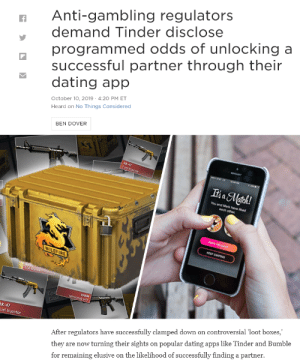 me🎲irl: Anti-gambling regulators  programmed odds of unlocking a  successful partner through their  dating app  demand Tinder disclose  October 10, 2019 - 4:20 PM ET  Heard on No Things Considered  BEN DOVER  fir  AK-47  Fuel Injector  Iia Match!  You and Mark have lked  eech oeer  SNO MESSAGE  AK4  Fuel ector  Ope  Case  ANM  ateolte8 adT  AK-47  uel Injector  After regulators have successfully clamped down on controversial 'loot boxes,'  they are now turning their sights on popular dating apps like Tinder and Bumble  for remaining elusive on the likelihood of successfully finding a partner. me🎲irl